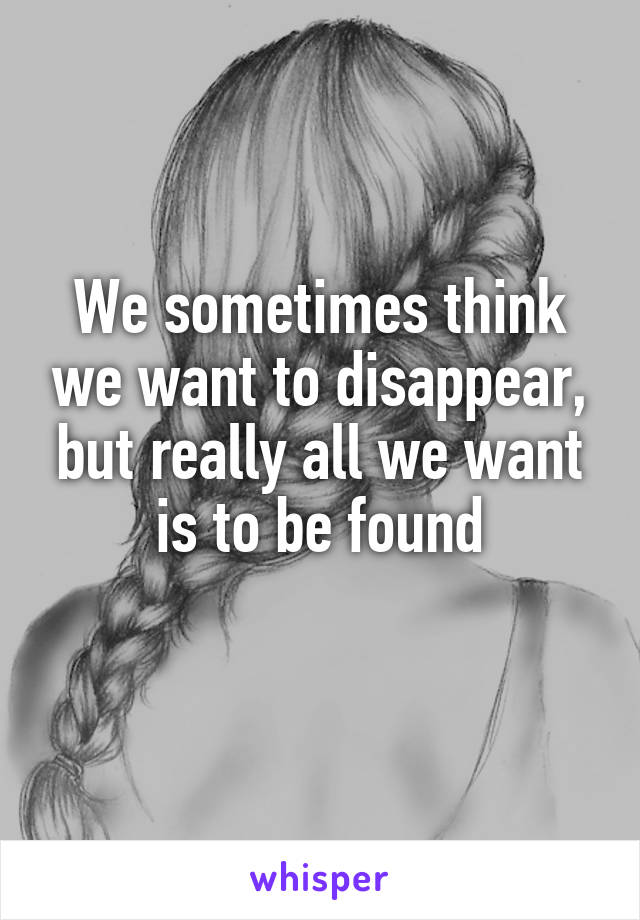 We sometimes think we want to disappear, but really all we want is to be found