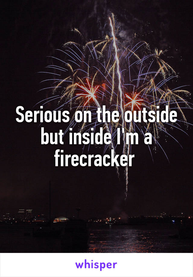 Serious on the outside but inside I'm a firecracker