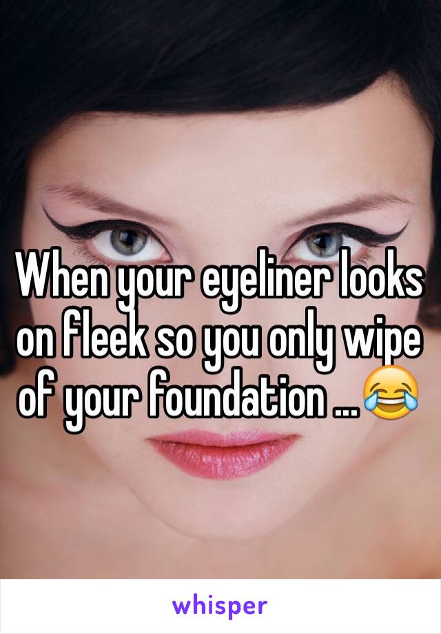 When your eyeliner looks on fleek so you only wipe of your foundation ...😂