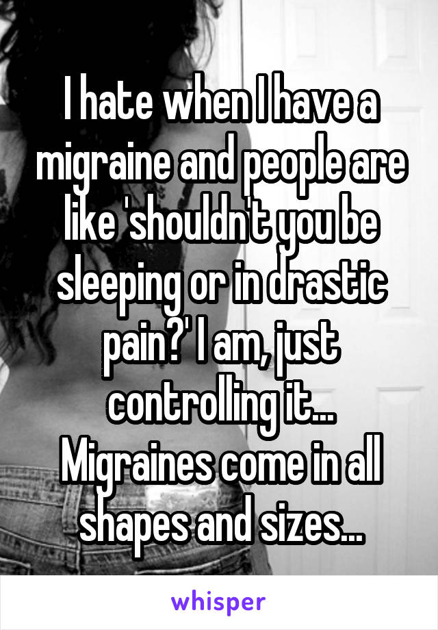 I hate when I have a migraine and people are like 'shouldn't you be sleeping or in drastic pain?' I am, just controlling it... Migraines come in all shapes and sizes...