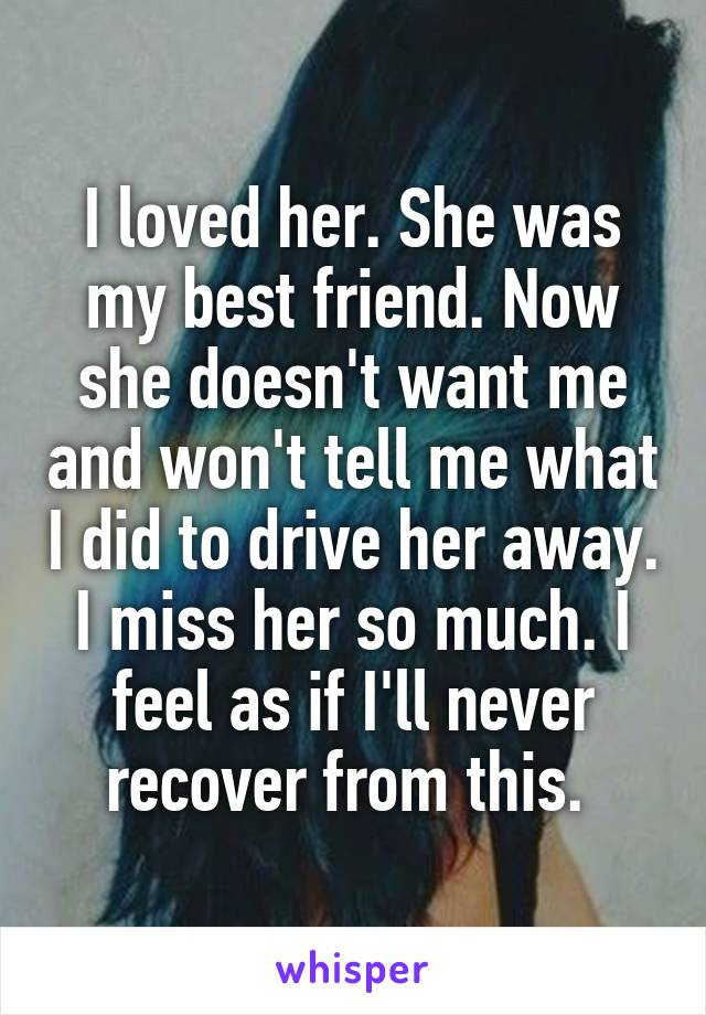 I loved her. She was my best friend. Now she doesn't want me and won't tell me what I did to drive her away. I miss her so much. I feel as if I'll never recover from this.