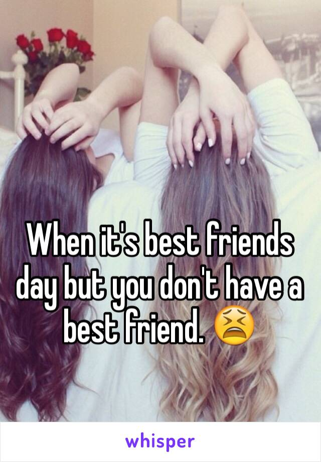 When it's best friends day but you don't have a best friend. 😫