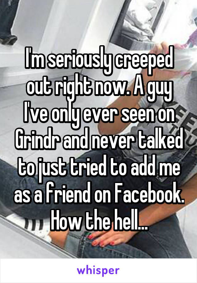 I'm seriously creeped out right now. A guy I've only ever seen on Grindr and never talked to just tried to add me as a friend on Facebook. How the hell...