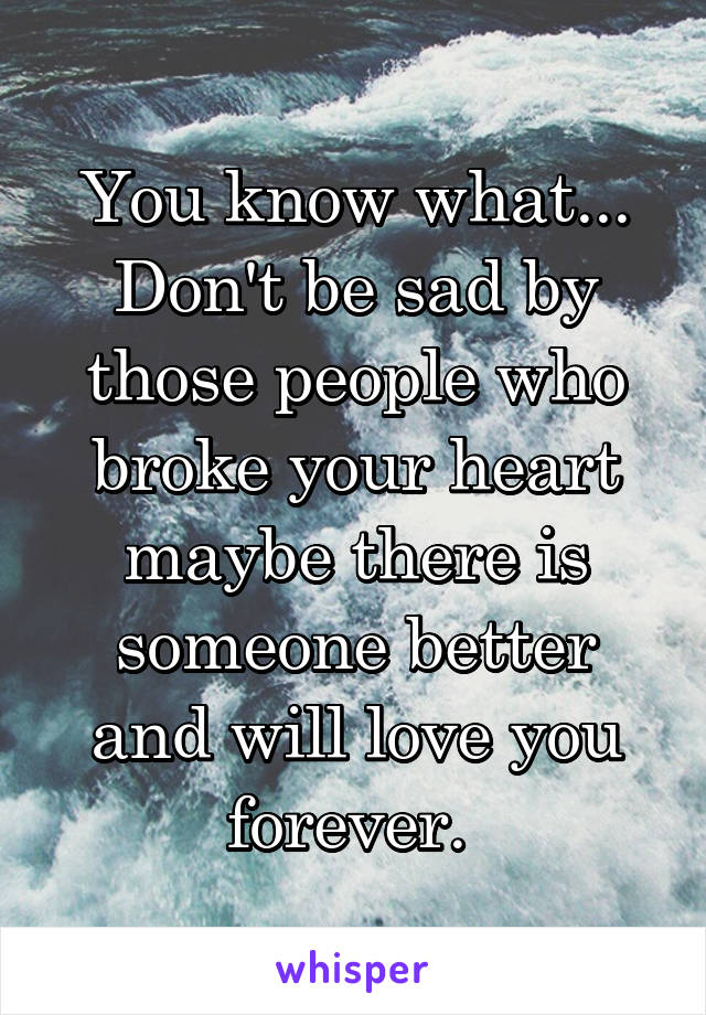 You know what... Don't be sad by those people who broke your heart maybe there is someone better and will love you forever.