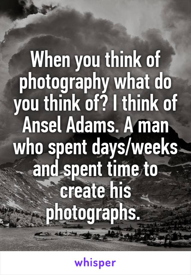When you think of photography what do you think of? I think of Ansel Adams. A man who spent days/weeks and spent time to create his photographs.