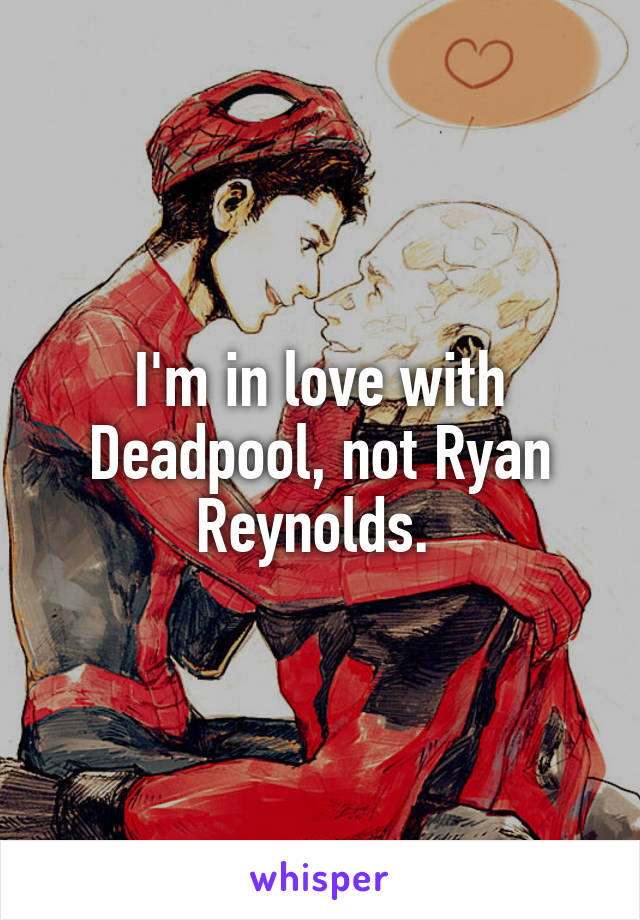 I'm in love with Deadpool, not Ryan Reynolds.