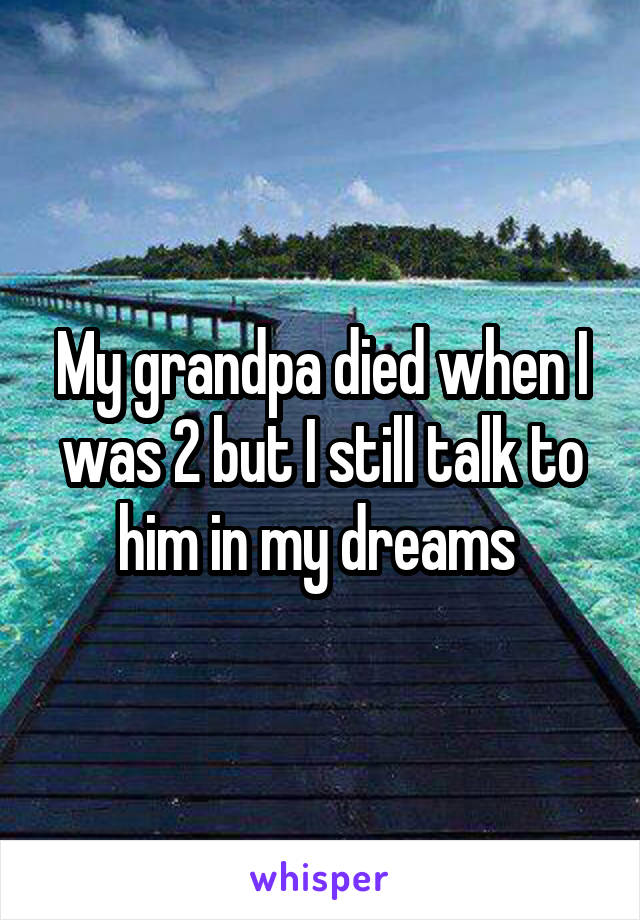 My grandpa died when I was 2 but I still talk to him in my dreams