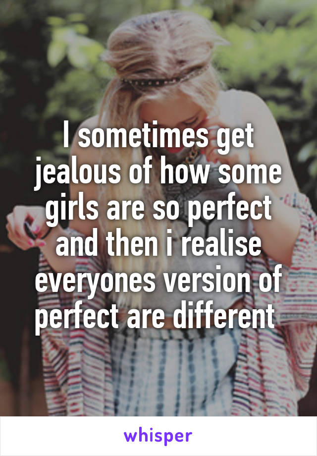 I sometimes get jealous of how some girls are so perfect and then i realise everyones version of perfect are different