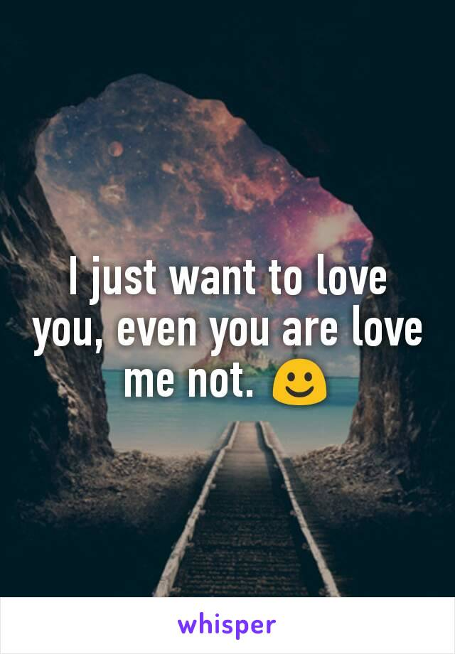 I just want to love you, even you are love me not. ☺