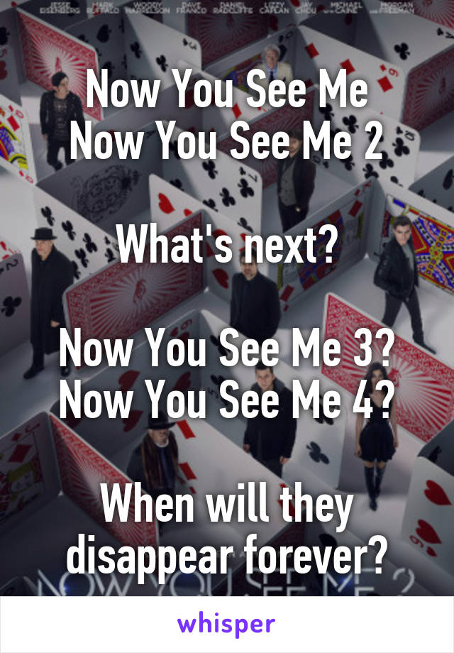 Now You See Me Now You See Me 2  What's next?  Now You See Me 3? Now You See Me 4?  When will they disappear forever?