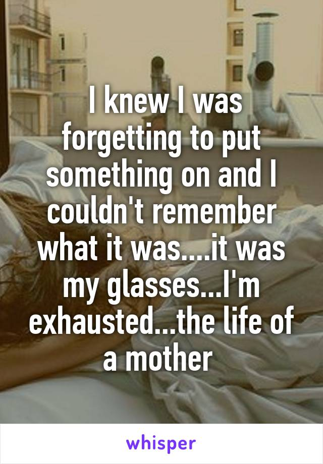 I knew I was forgetting to put something on and I couldn't remember what it was....it was my glasses...I'm exhausted...the life of a mother