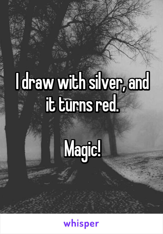 I draw with silver, and it turns red.  Magic!
