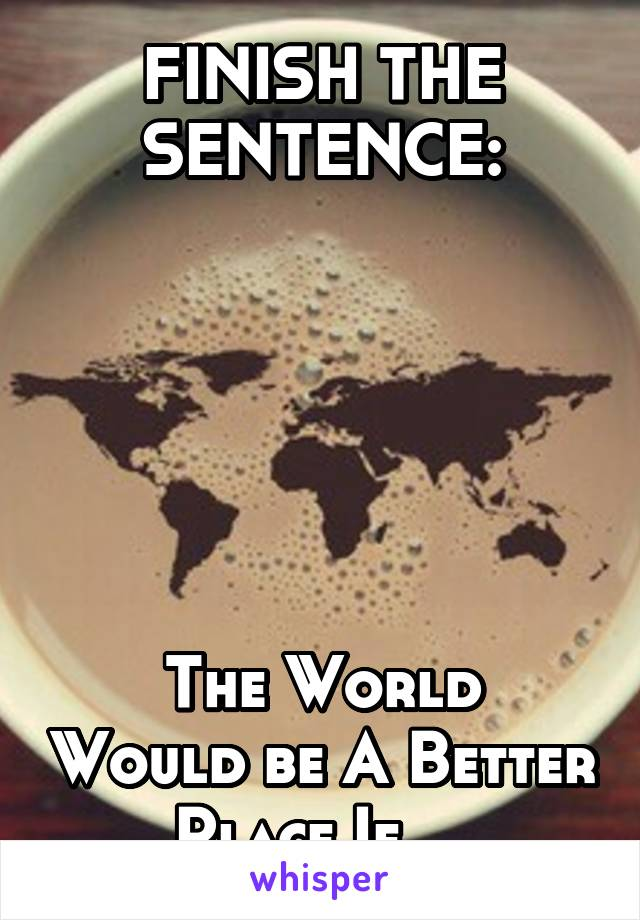 FINISH THE SENTENCE:       The World Would be A Better Place If....