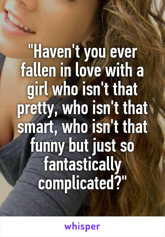 """""""Haven't you ever fallen in love with a girl who isn't that pretty, who isn't that smart, who isn't that funny but just so fantastically complicated?"""""""