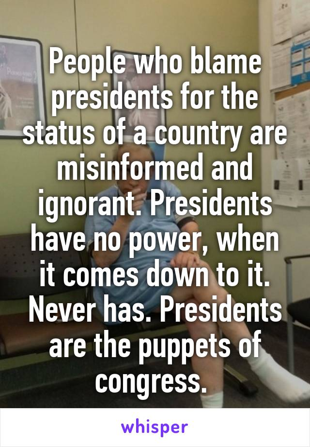 People who blame presidents for the status of a country are misinformed and ignorant. Presidents have no power, when it comes down to it. Never has. Presidents are the puppets of congress.