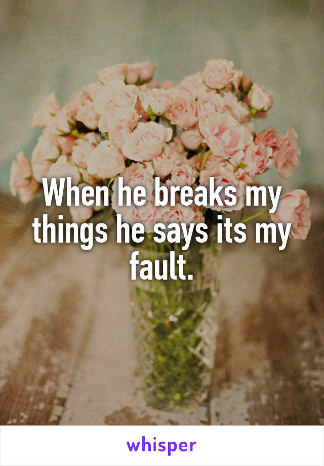 When he breaks my things he says its my fault.