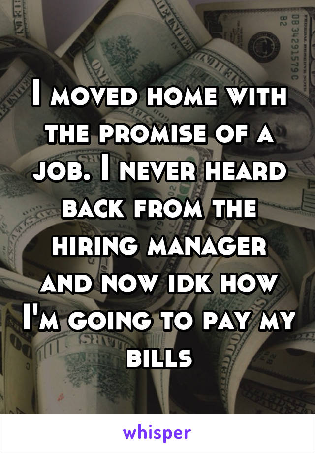 I moved home with the promise of a job. I never heard back from the hiring manager and now idk how I'm going to pay my bills