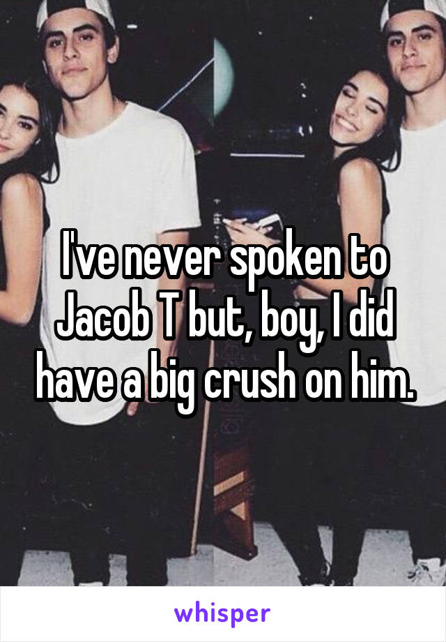 I've never spoken to Jacob T but, boy, I did have a big crush on him.