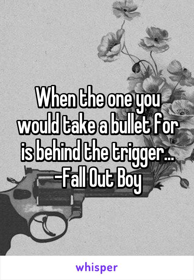 When the one you would take a bullet for is behind the trigger... -Fall Out Boy