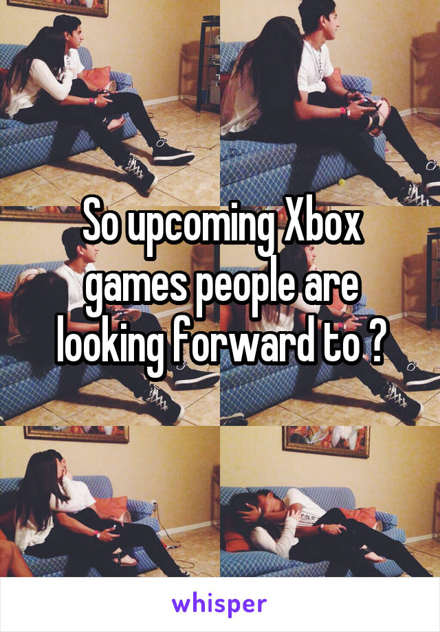 So upcoming Xbox games people are looking forward to ?