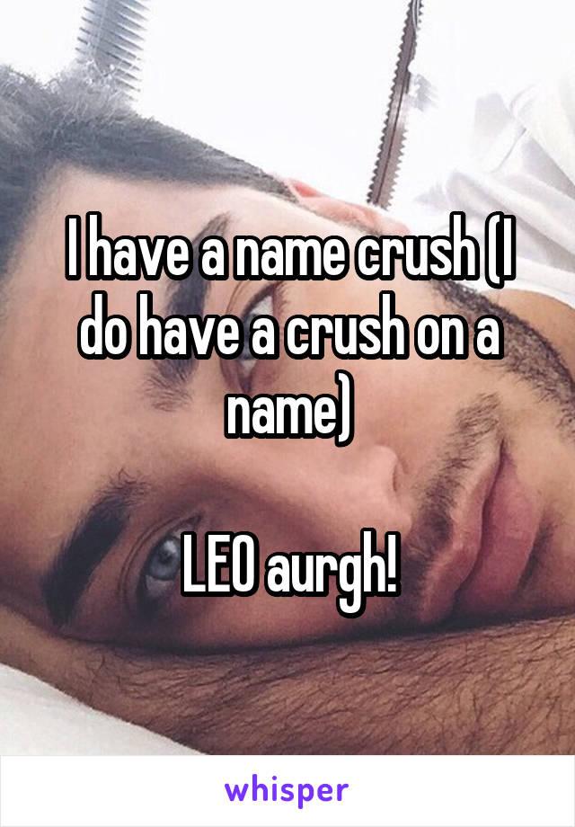 I have a name crush (I do have a crush on a name)  LEO aurgh!