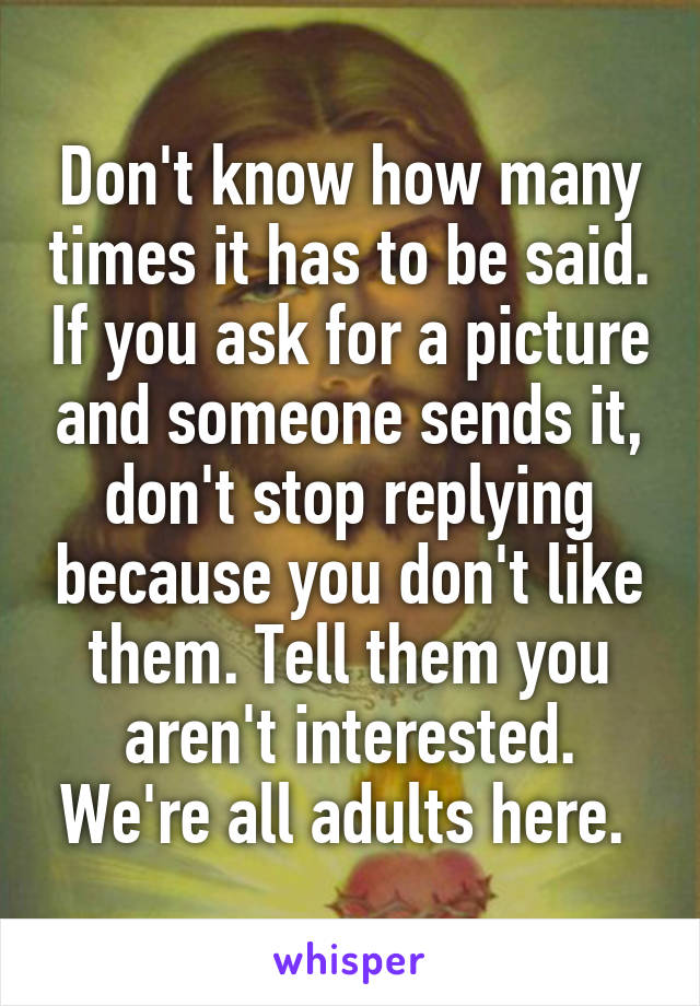 Don't know how many times it has to be said. If you ask for a picture and someone sends it, don't stop replying because you don't like them. Tell them you aren't interested. We're all adults here.