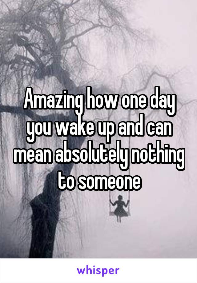 Amazing how one day you wake up and can mean absolutely nothing to someone