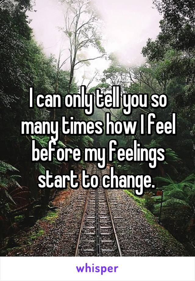 I can only tell you so many times how I feel before my feelings start to change.