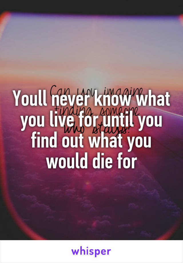 Youll never know what you live for until you find out what you would die for