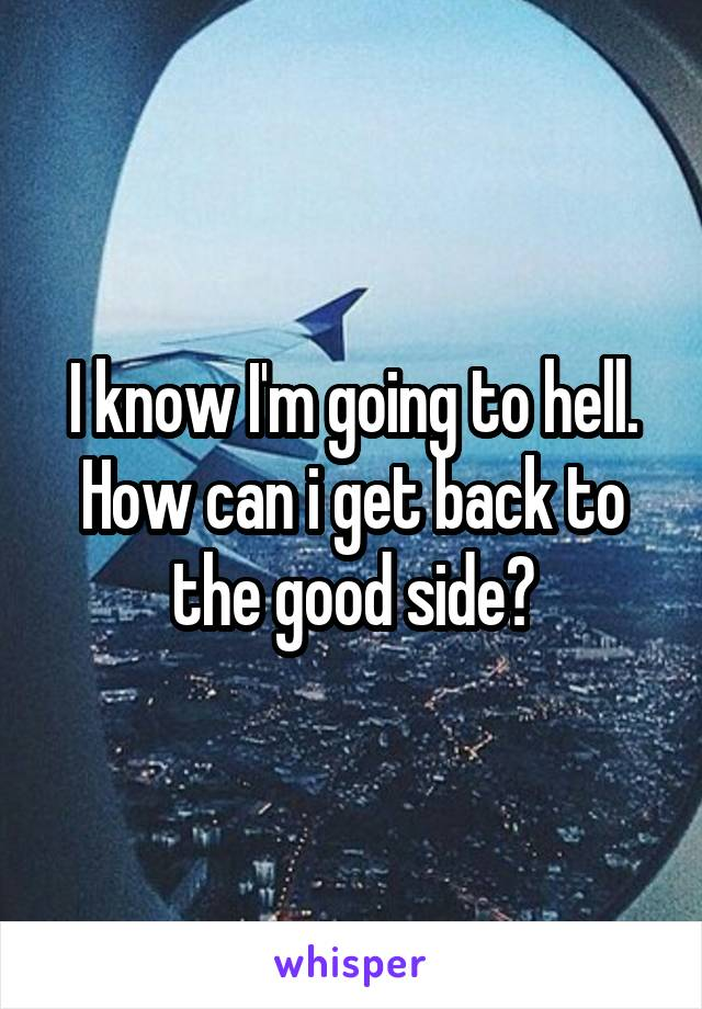 I know I'm going to hell. How can i get back to the good side?