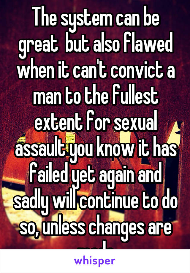 The system can be great  but also flawed when it can't convict a man to the fullest extent for sexual assault you know it has failed yet again and sadly will continue to do so, unless changes are made