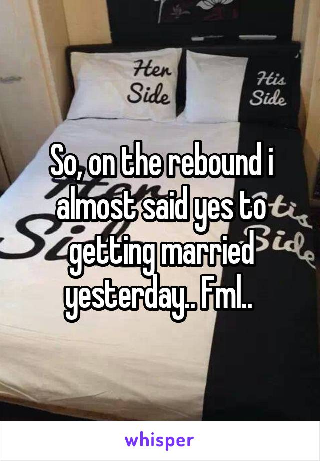 So, on the rebound i almost said yes to getting married yesterday.. Fml..