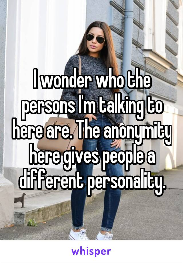 I wonder who the persons I'm talking to here are. The anonymity here gives people a different personality.