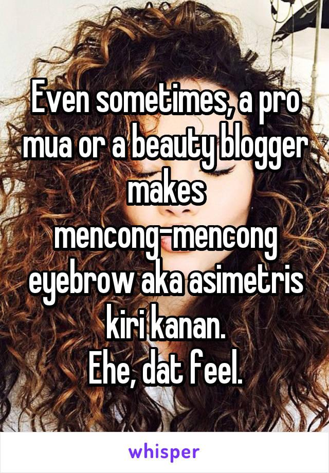 Even sometimes, a pro mua or a beauty blogger makes mencong-mencong eyebrow aka asimetris kiri kanan. Ehe, dat feel.