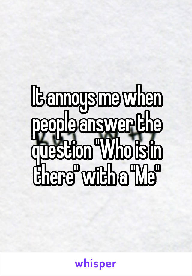 """It annoys me when people answer the question """"Who is in there"""" with a """"Me"""""""