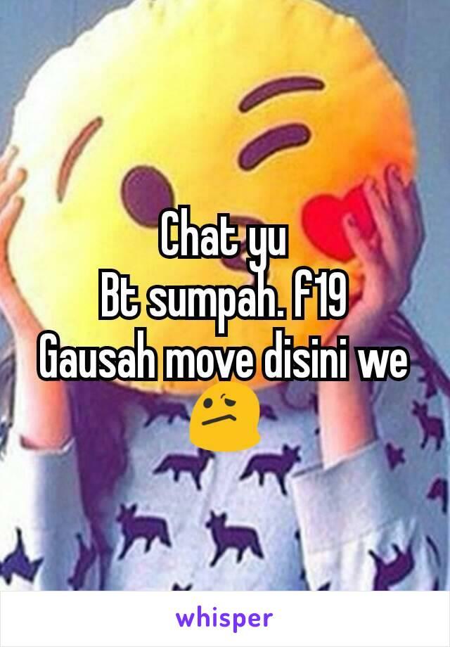 Chat yu Bt sumpah. f19 Gausah move disini we😕