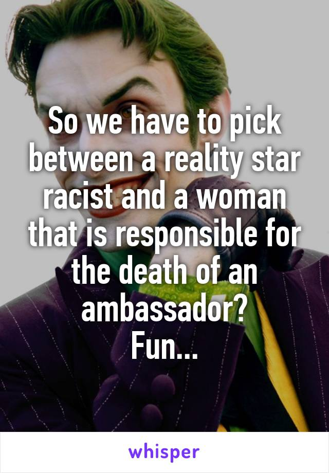 So we have to pick between a reality star racist and a woman that is responsible for the death of an ambassador? Fun...