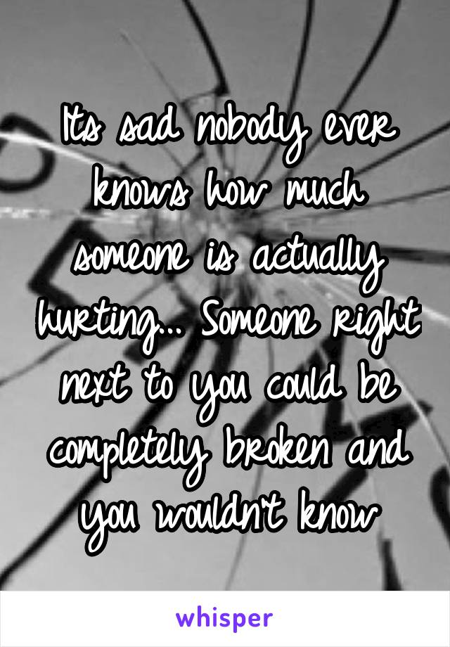 Its sad nobody ever knows how much someone is actually hurting... Someone right next to you could be completely broken and you wouldn't know
