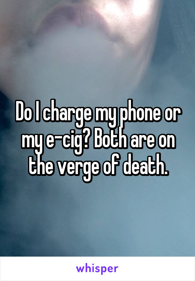 Do I charge my phone or my e-cig? Both are on the verge of death.