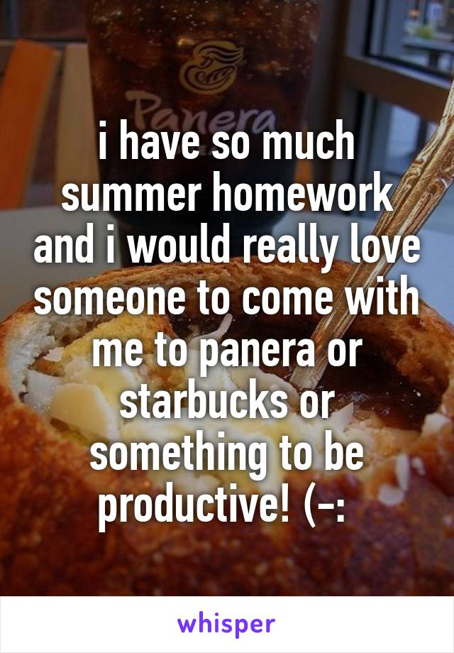 i have so much summer homework and i would really love someone to come with me to panera or starbucks or something to be productive! (-: