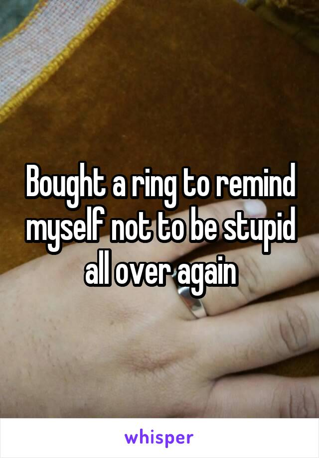 Bought a ring to remind myself not to be stupid all over again