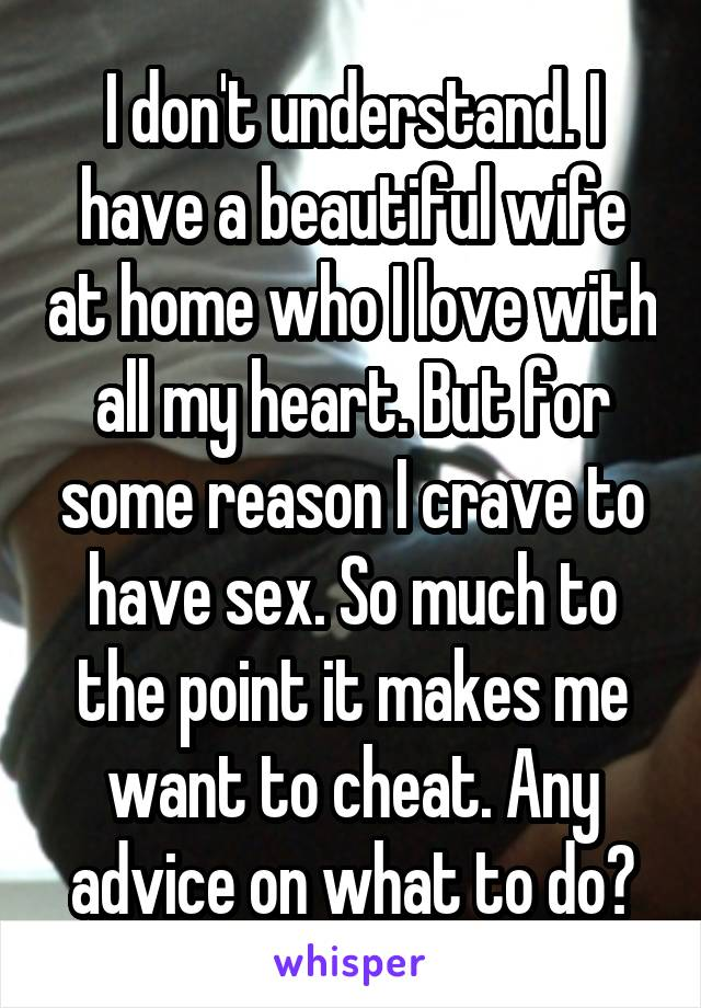 I don't understand. I have a beautiful wife at home who I love with all my heart. But for some reason I crave to have sex. So much to the point it makes me want to cheat. Any advice on what to do?