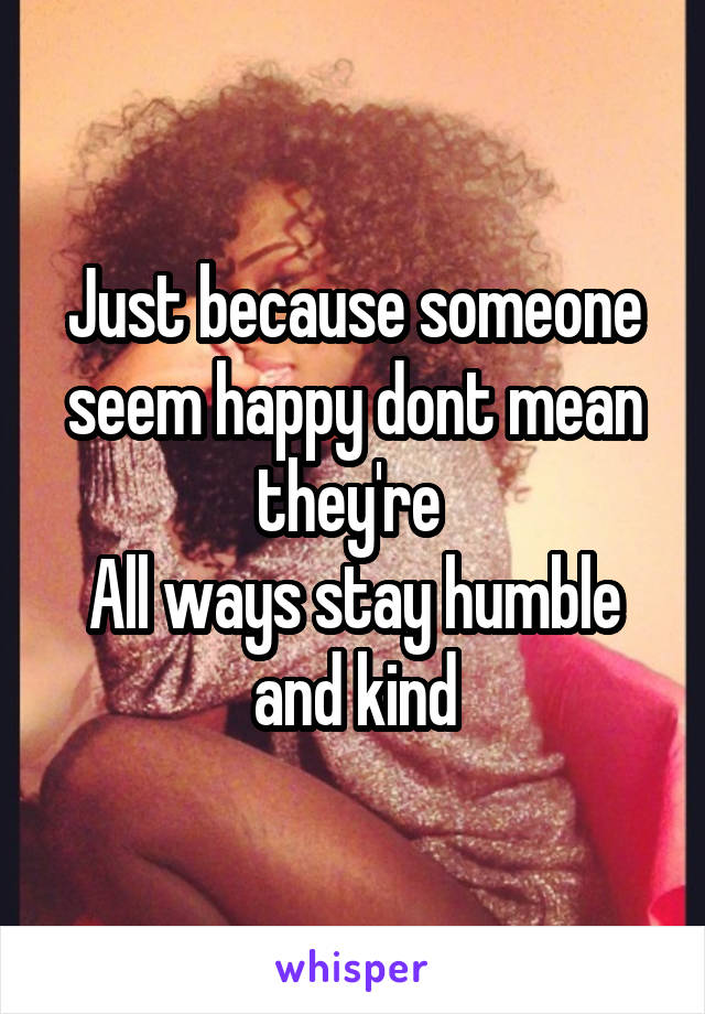 Just because someone seem happy dont mean they're  All ways stay humble and kind