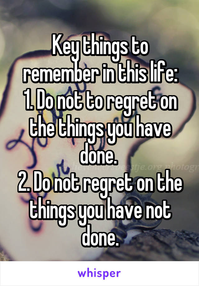 Key things to remember in this life: 1. Do not to regret on the things you have done.  2. Do not regret on the things you have not done.