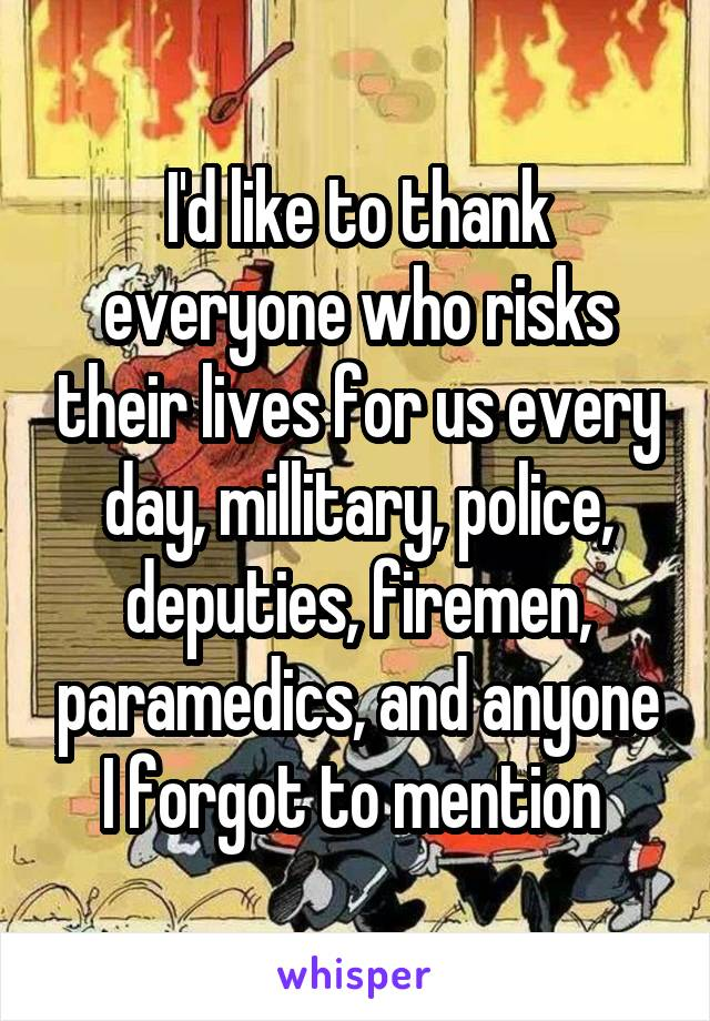I'd like to thank everyone who risks their lives for us every day, millitary, police, deputies, firemen, paramedics, and anyone I forgot to mention