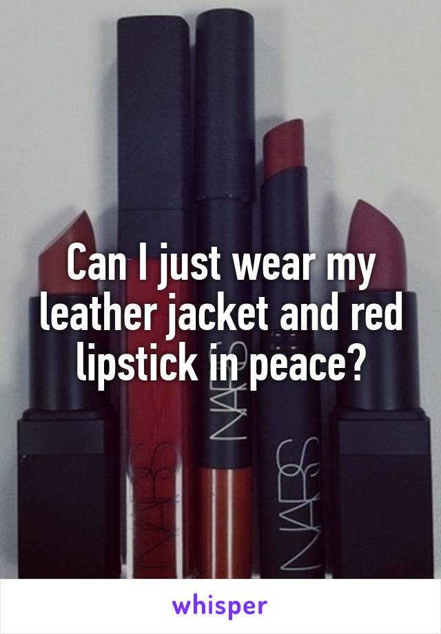 Can I just wear my leather jacket and red lipstick in peace?