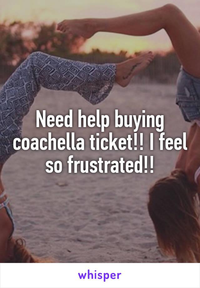 Need help buying coachella ticket!! I feel so frustrated!!