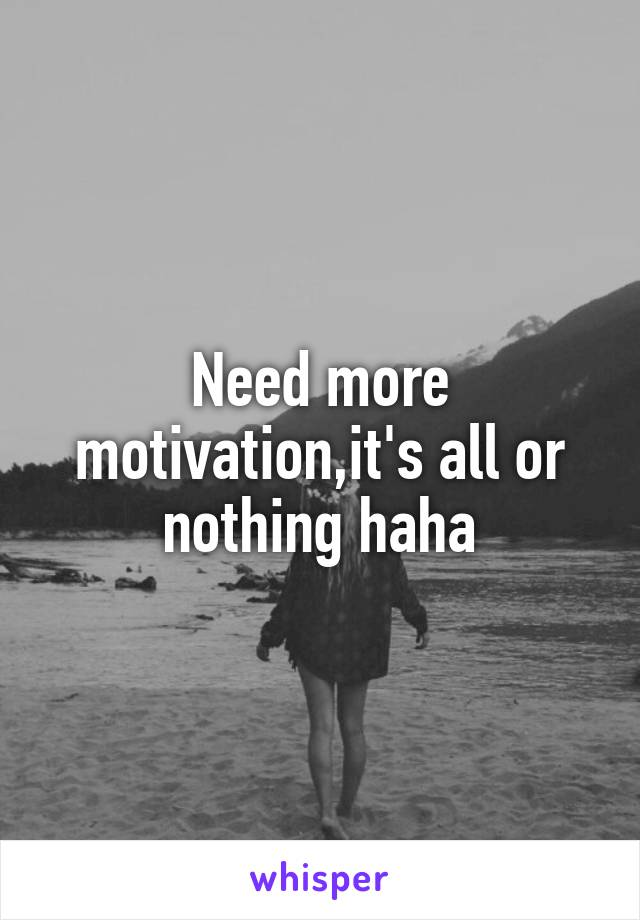 Need more motivation,it's all or nothing haha