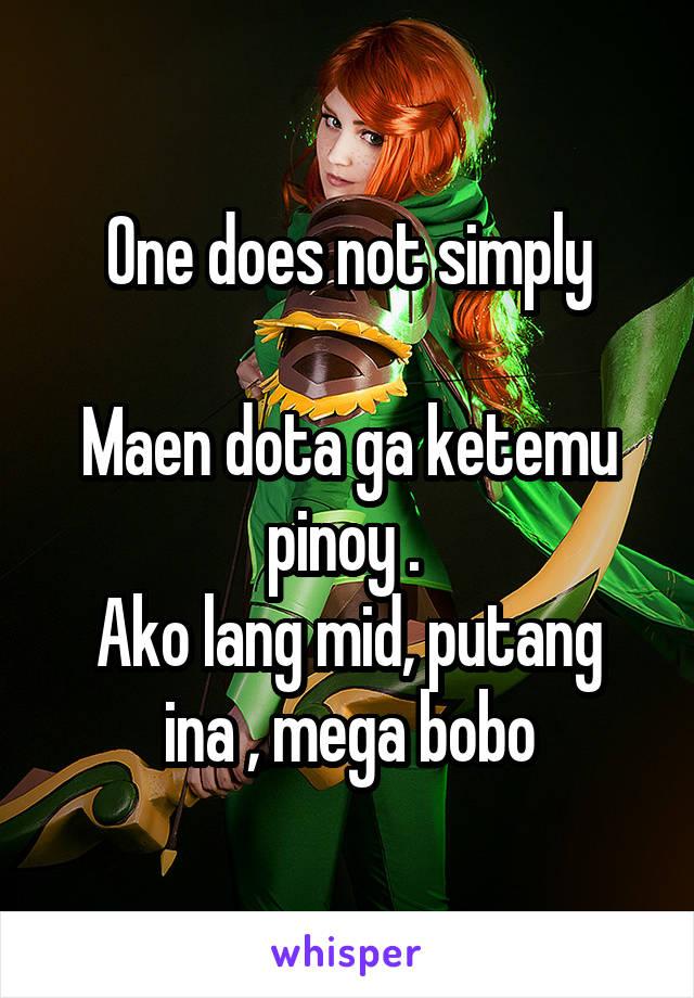 One does not simply  Maen dota ga ketemu pinoy .  Ako lang mid, putang ina , mega bobo
