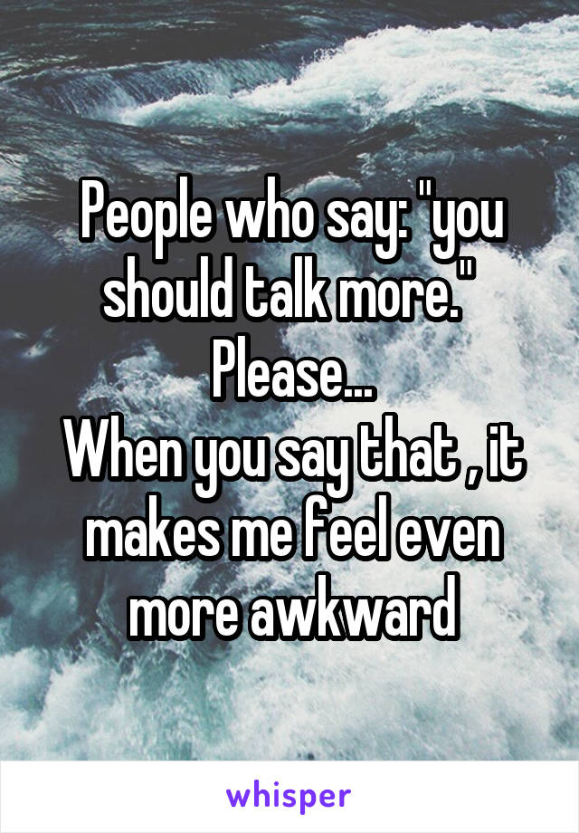 "People who say: ""you should talk more.""  Please... When you say that , it makes me feel even more awkward"